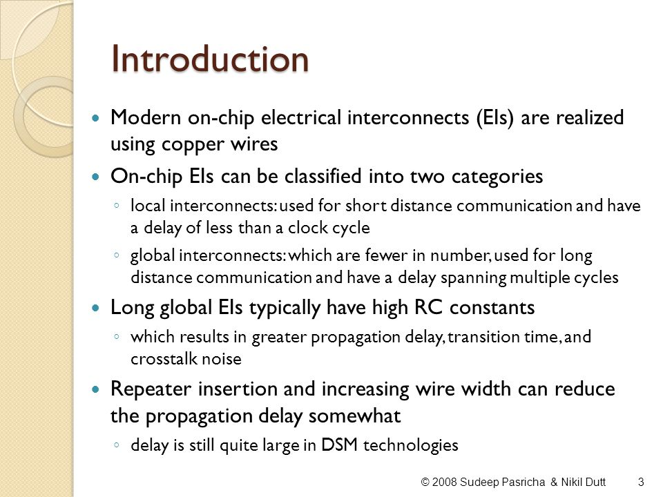 Introduction In DSM technologies, it is becoming increasingly harder for a copper-based electrical interconnect (EI) to satisfy design requirements delay, power, bandwidth, delay uncertainty Resistance of copper interconnects, in current and imminent technologies is increasing rapidly due to enhanced grain boundary scattering surface scattering presence of a highly resistive diffusion barrier layer Steep rise in parasitic resistance and capacitance of copper interconnects poses serious challenges for interconnect delay (especially at the global level) power dissipation interconnect reliability 4© 2008 Sudeep Pasricha & Nikil Dutt