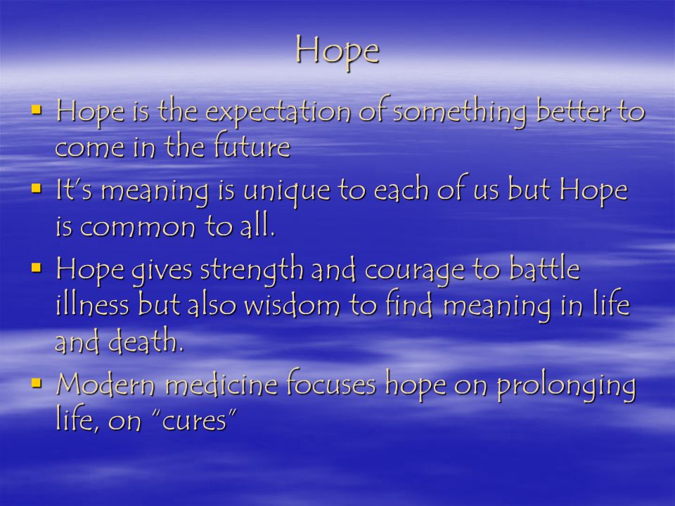 Hope Hope is the expectation of something better to come in the future Hope is the expectation of something better to come in the future Its meaning is unique to each of us but Hope is common to all.