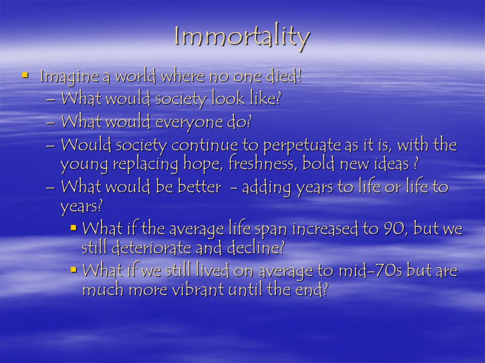 Immortality Imagine a world where no one died. Imagine a world where no one died.