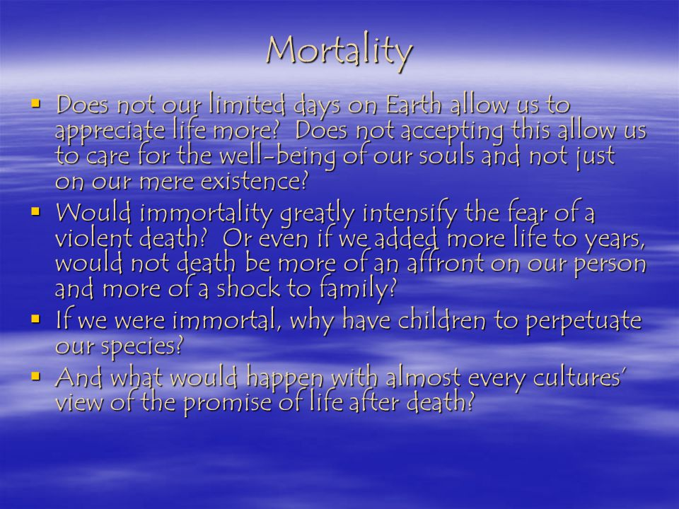 Mortality Does not our limited days on Earth allow us to appreciate life more.