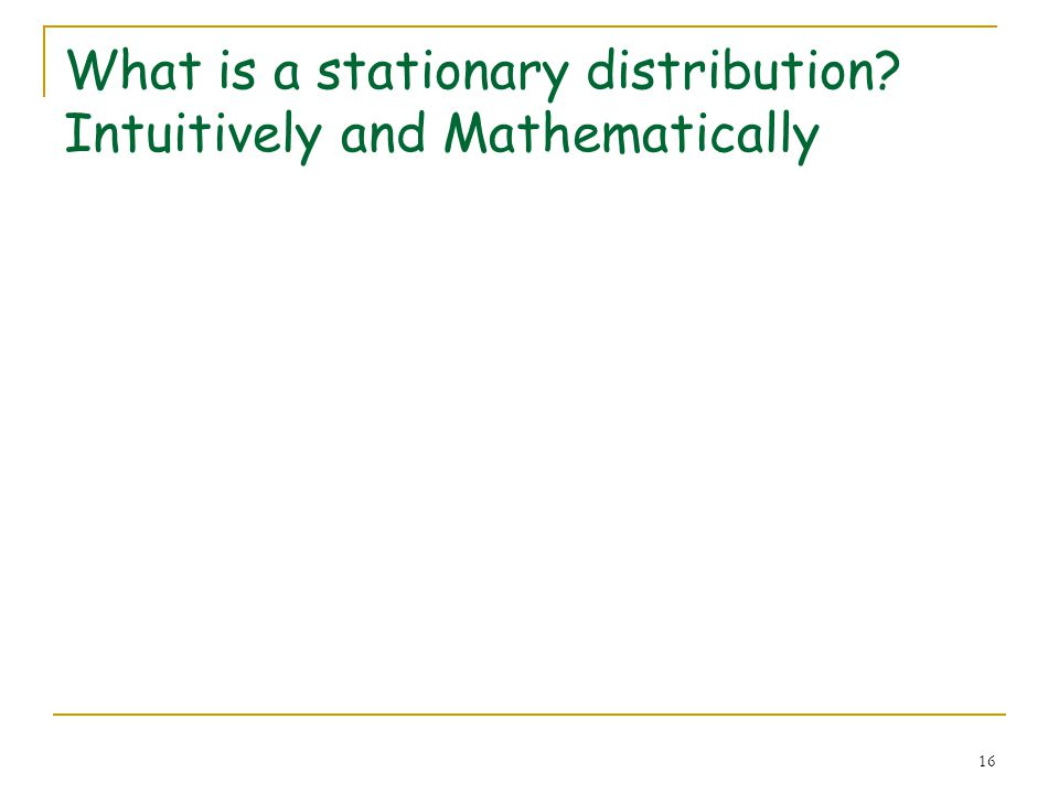 16 What is a stationary distribution? Intuitively and Mathematically