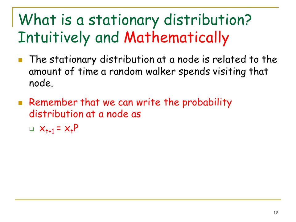18 What is a stationary distribution? Intuitively and Mathematically The stationary distribution at a node is related to the amount of time a random w