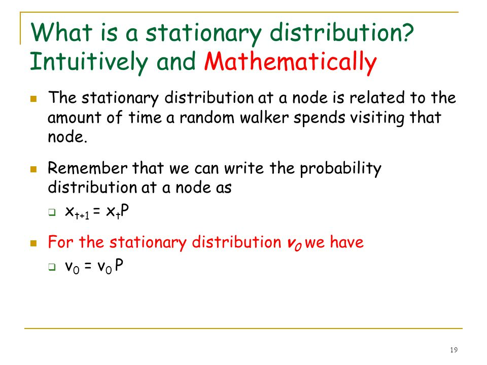 19 What is a stationary distribution? Intuitively and Mathematically The stationary distribution at a node is related to the amount of time a random w