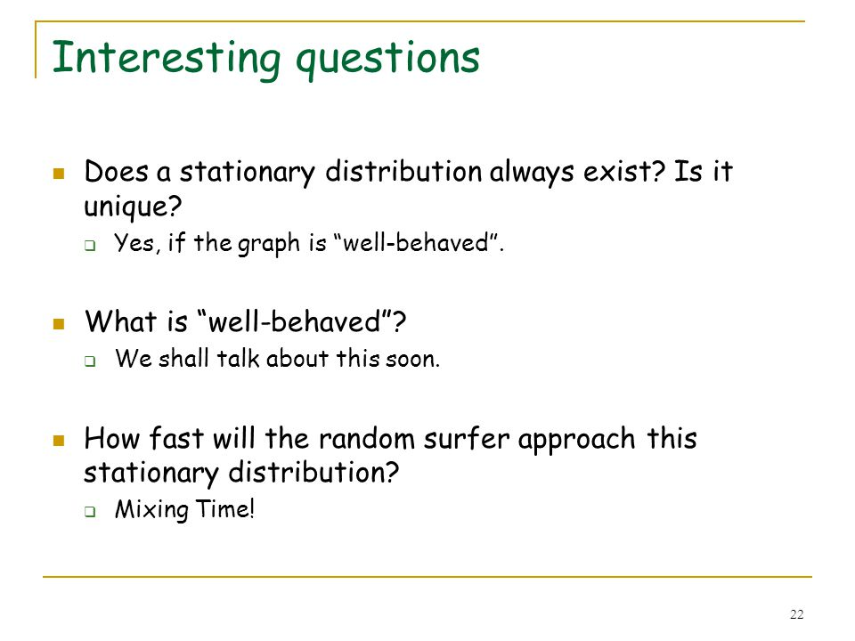 22 Interesting questions Does a stationary distribution always exist? Is it unique? Yes, if the graph is well-behaved. What is well-behaved? We shall