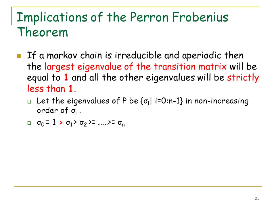 25 Implications of the Perron Frobenius Theorem If a markov chain is irreducible and aperiodic then the largest eigenvalue of the transition matrix wi