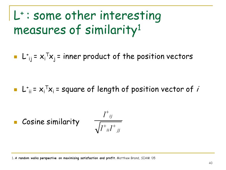 40 L + : some other interesting measures of similarity 1 L + ij = x i T x j = inner product of the position vectors L + ii = x i T x i = square of len