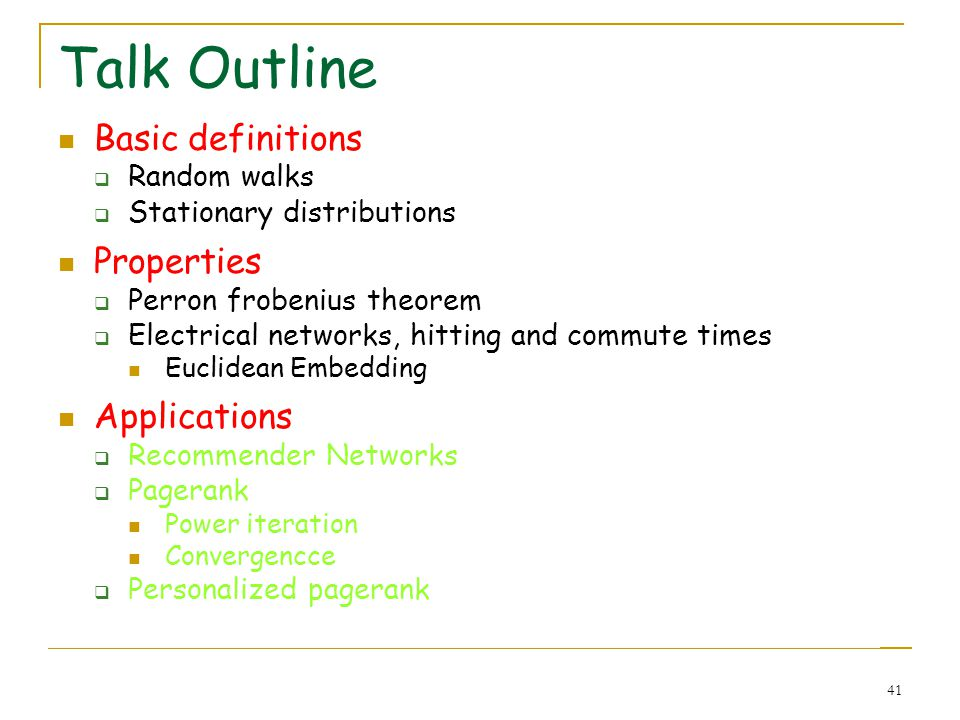 41 Talk Outline Basic definitions Random walks Stationary distributions Properties Perron frobenius theorem Electrical networks, hitting and commute t