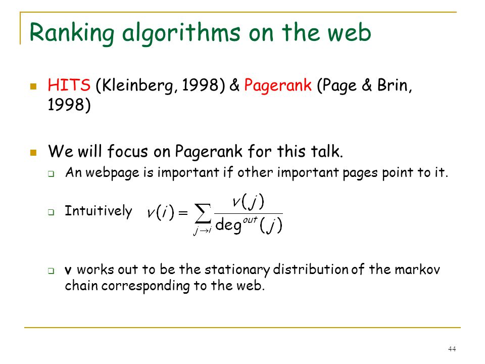44 Ranking algorithms on the web HITS (Kleinberg, 1998) & Pagerank (Page & Brin, 1998) We will focus on Pagerank for this talk. An webpage is importan
