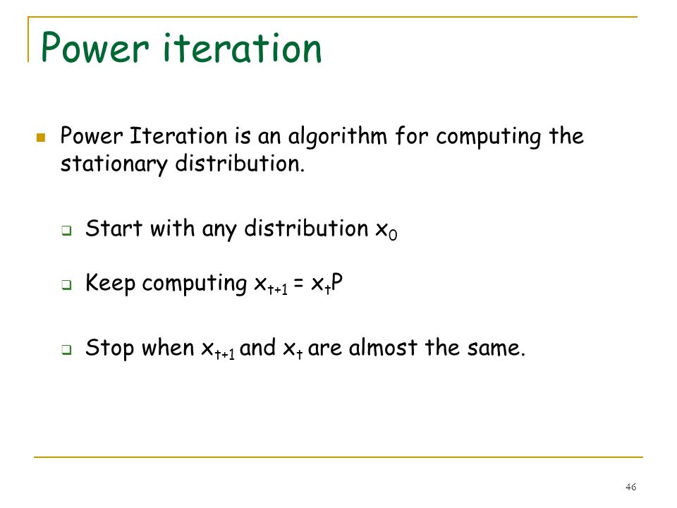 46 Power iteration Power Iteration is an algorithm for computing the stationary distribution. Start with any distribution x 0 Keep computing x t+1 = x