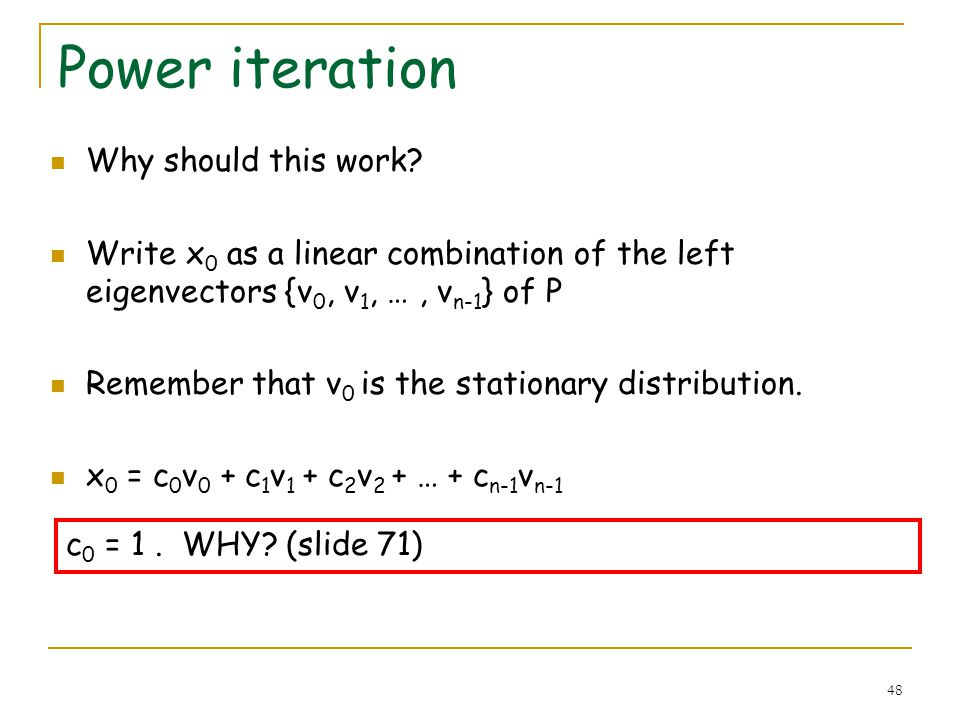 48 Power iteration Why should this work? Write x 0 as a linear combination of the left eigenvectors {v 0, v 1, …, v n-1 } of P Remember that v 0 is th