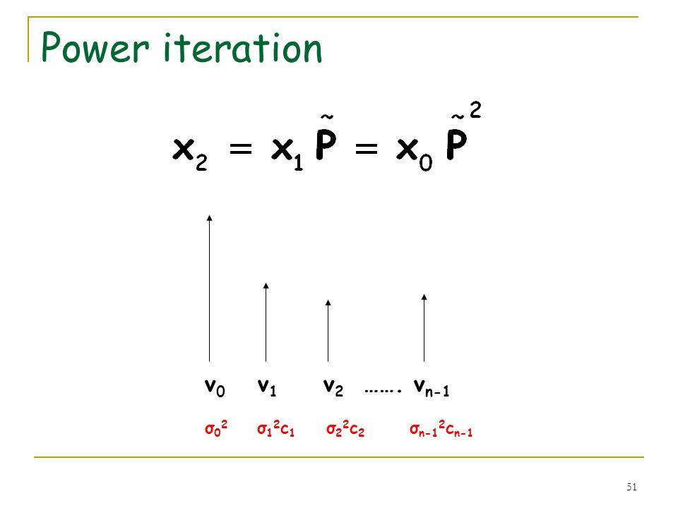 51 Power iteration v 0 v 1 v 2 ……. v n-1 σ 0 2 σ 1 2 c 1 σ 2 2 c 2 σ n-1 2 c n-1