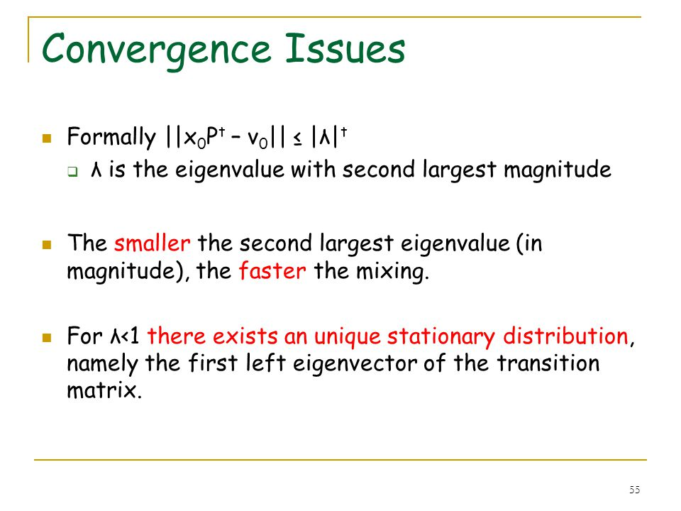 55 Convergence Issues Formally ||x 0 P t – v 0 || |λ| t λ is the eigenvalue with second largest magnitude The smaller the second largest eigenvalue (i