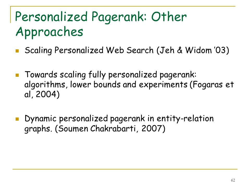 62 Personalized Pagerank: Other Approaches Scaling Personalized Web Search (Jeh & Widom 03) Towards scaling fully personalized pagerank: algorithms, l