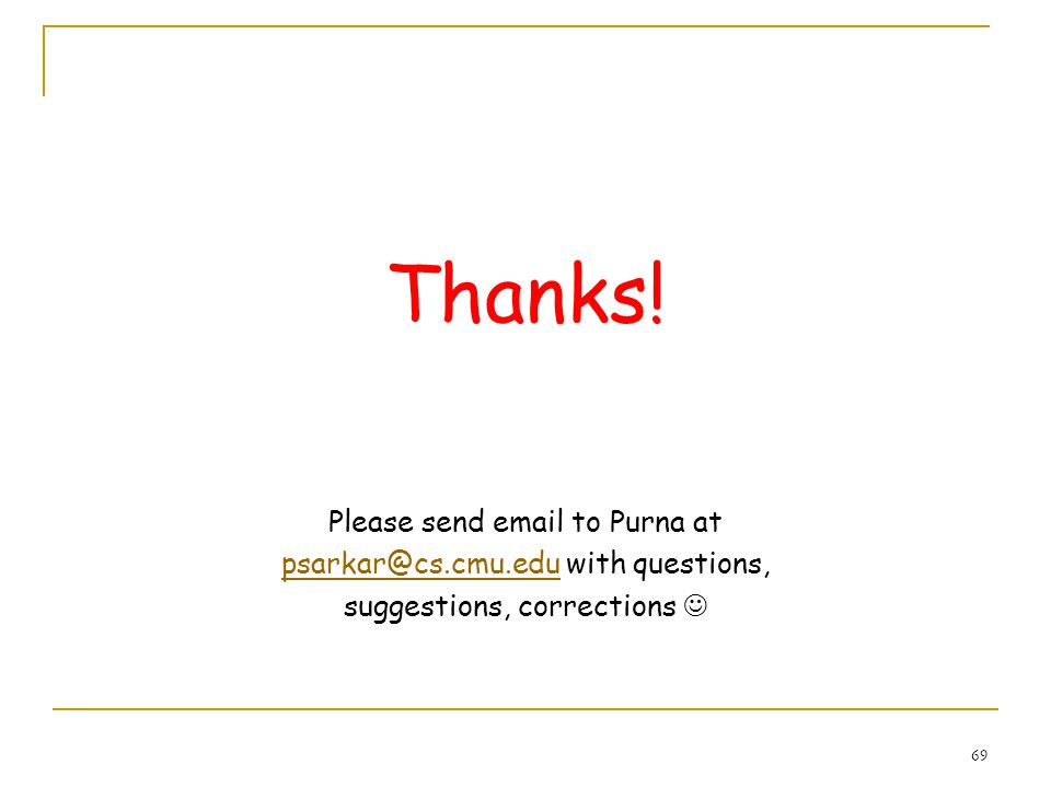 69 Thanks! Please send email to Purna at psarkar@cs.cmu.edupsarkar@cs.cmu.edu with questions, suggestions, corrections