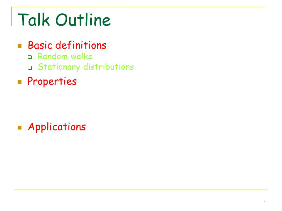 7 Talk Outline Basic definitions Random walks Stationary distributions Properties Perron frobenius theorem Electrical networks, hitting and commute ti