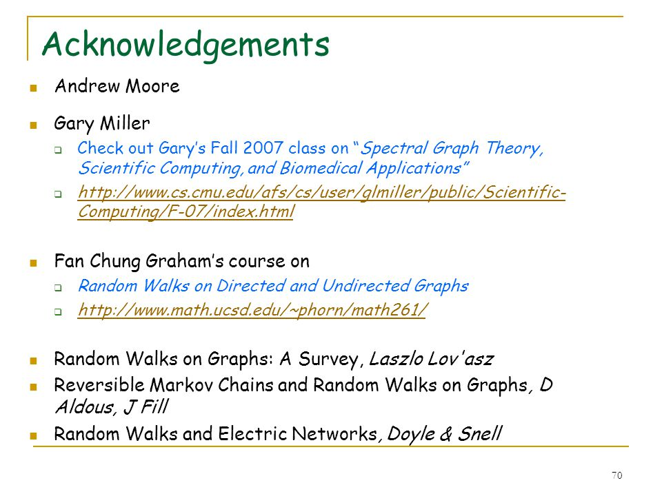 70 Acknowledgements Andrew Moore Gary Miller Check out Garys Fall 2007 class on Spectral Graph Theory, Scientific Computing, and Biomedical Applicatio