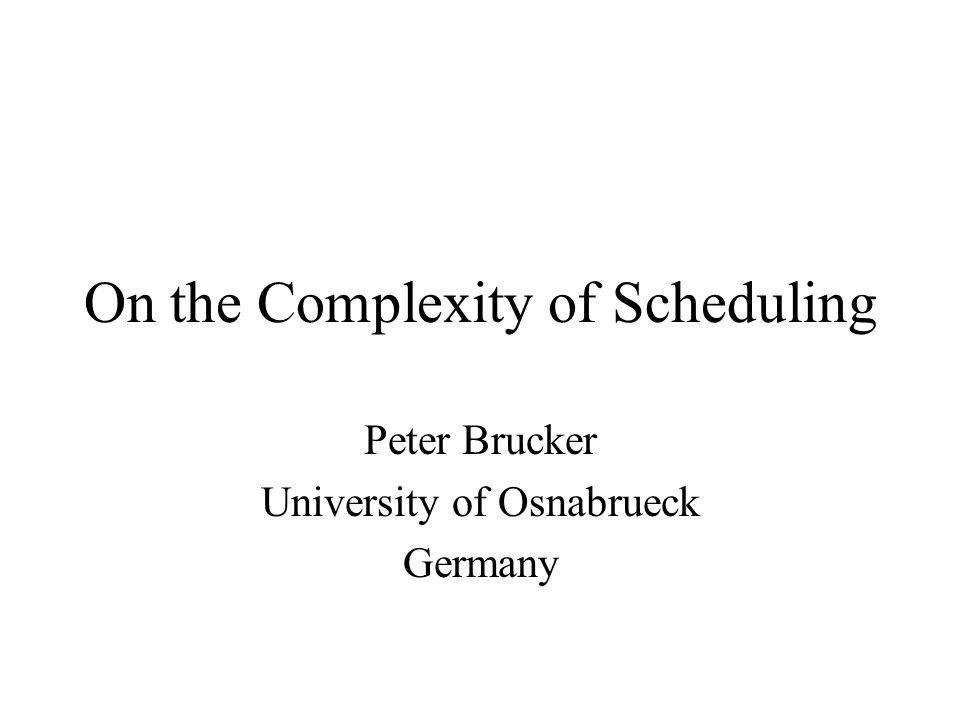 On the Complexity of Scheduling Peter Brucker University of Osnabrueck Germany