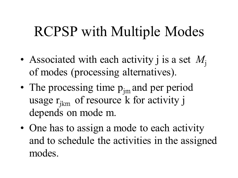 RCPSP with Multiple Modes Associated with each activity j is a set M j of modes (processing alternatives). The processing time p jm and per period usa