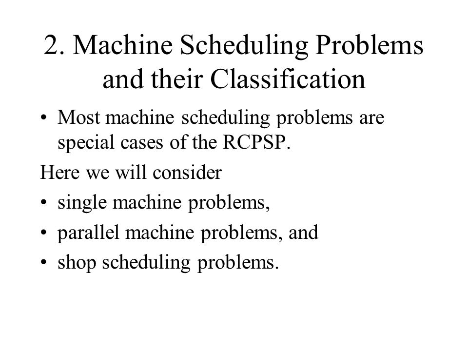 2. Machine Scheduling Problems and their Classification Most machine scheduling problems are special cases of the RCPSP. Here we will consider single