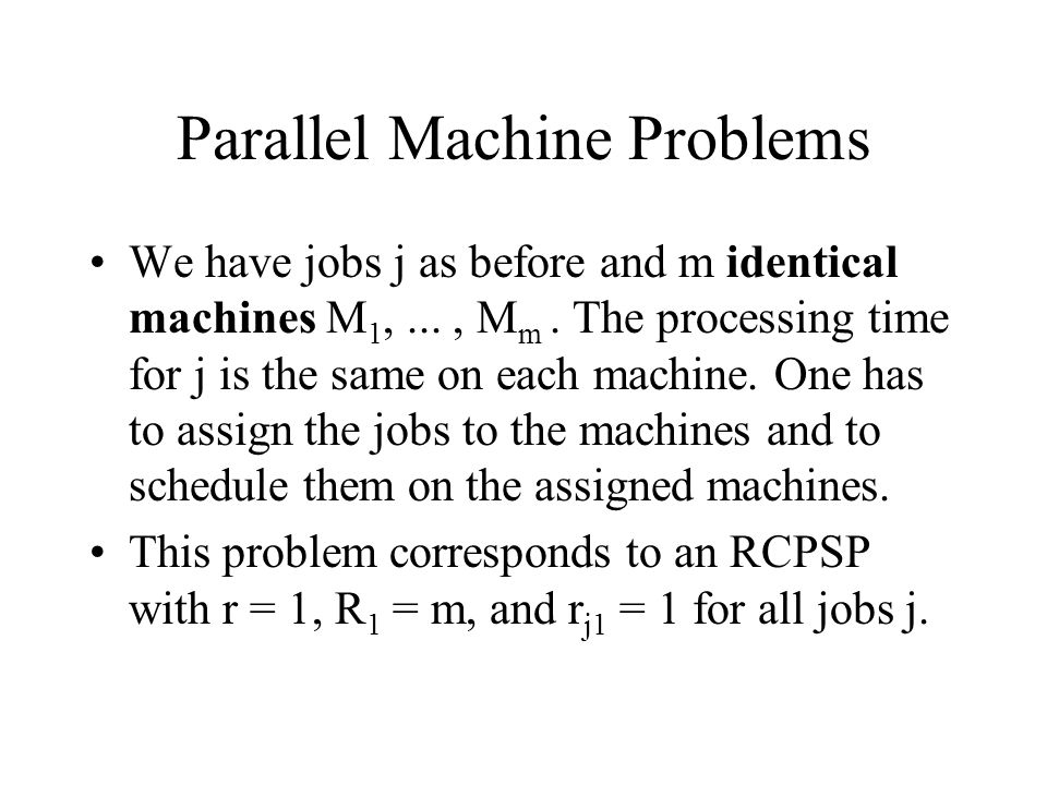 Parallel Machine Problems We have jobs j as before and m identical machines M 1,..., M m. The processing time for j is the same on each machine. One h