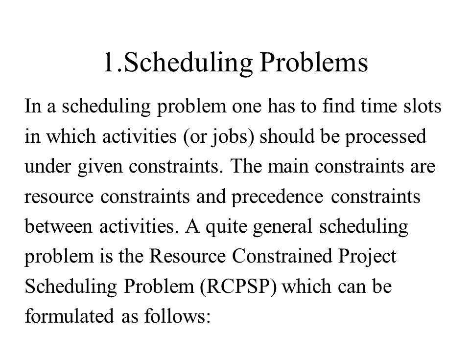 1.Scheduling Problems In a scheduling problem one has to find time slots in which activities (or jobs) should be processed under given constraints. Th