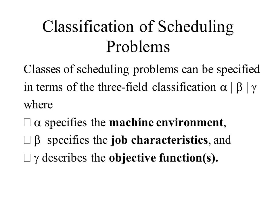 Classification of Scheduling Problems Classes of scheduling problems can be specified in terms of the three-field classification | | where specifies t