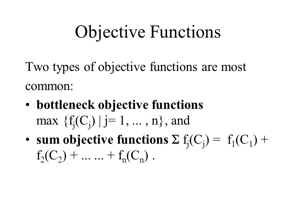 Objective Functions Two types of objective functions are most common: bottleneck objective functions max {f j (C j ) | j= 1,..., n}, and sum objective