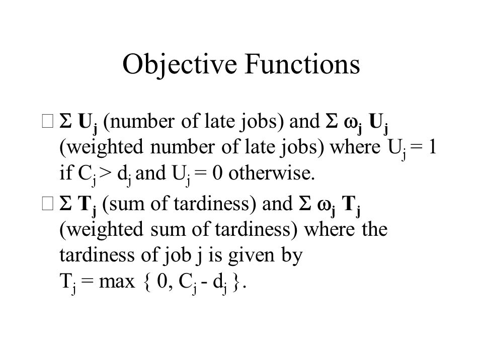 Objective Functions U j (number of late jobs) and j U j (weighted number of late jobs) where U j = 1 if C j > d j and U j = 0 otherwise. T j (sum of t