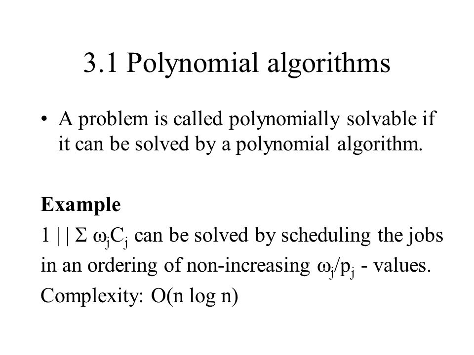 3.1 Polynomial algorithms A problem is called polynomially solvable if it can be solved by a polynomial algorithm. Example 1 | | j C j can be solved b