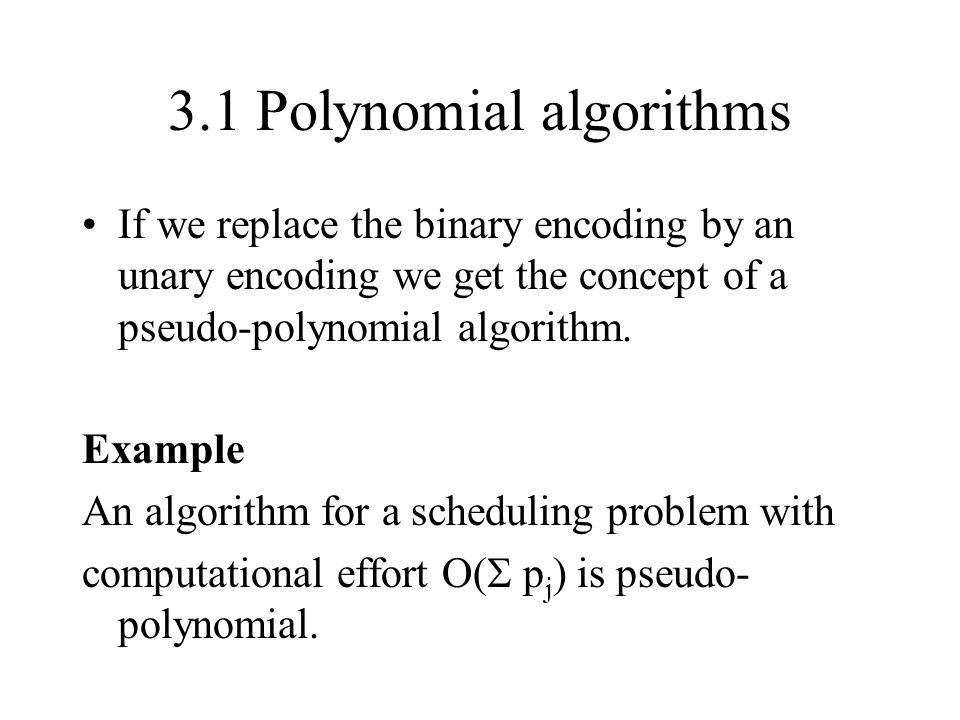 3.1 Polynomial algorithms If we replace the binary encoding by an unary encoding we get the concept of a pseudo-polynomial algorithm. Example An algor