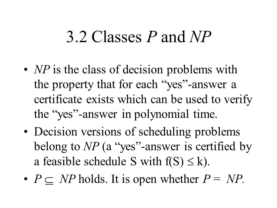 3.2 Classes P and NP NP is the class of decision problems with the property that for each yes-answer a certificate exists which can be used to verify