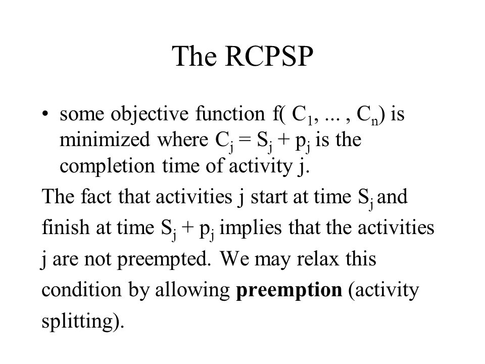 The RCPSP some objective function f( C 1,..., C n ) is minimized where C j = S j + p j is the completion time of activity j. The fact that activities
