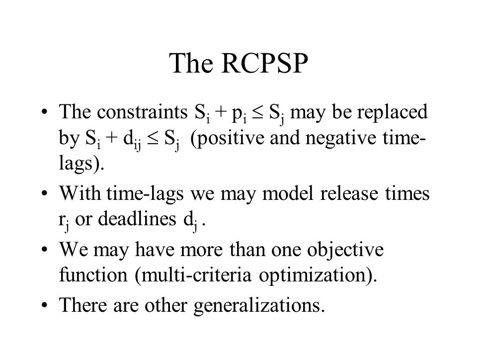 The RCPSP The constraints S i + p i S j may be replaced by S i + d ij S j (positive and negative time- lags). With time-lags we may model release time
