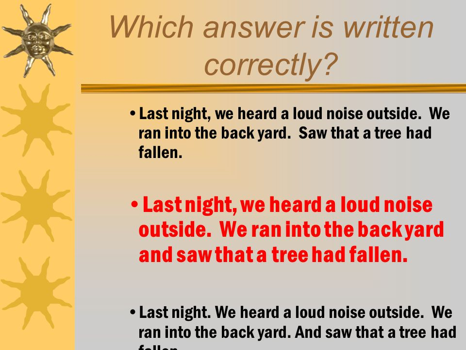 Which answer is written correctly? Last night, we heard a loud noise outside. We ran into the back yard. Saw that a tree had fallen. Last night, we he