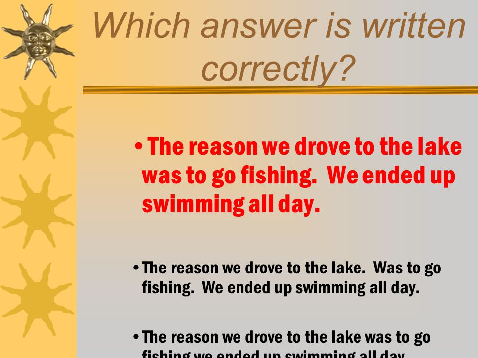 Which answer is written correctly. The reason we drove to the lake was to go fishing.
