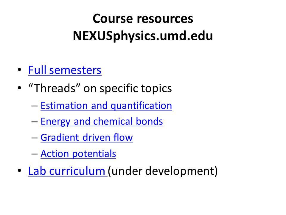 Course resources NEXUSphysics.umd.edu Full semesters Threads on specific topics – Estimation and quantification Estimation and quantification – Energy and chemical bonds Energy and chemical bonds – Gradient driven flow Gradient driven flow – Action potentials Action potentials Lab curriculum (under development) Lab curriculum
