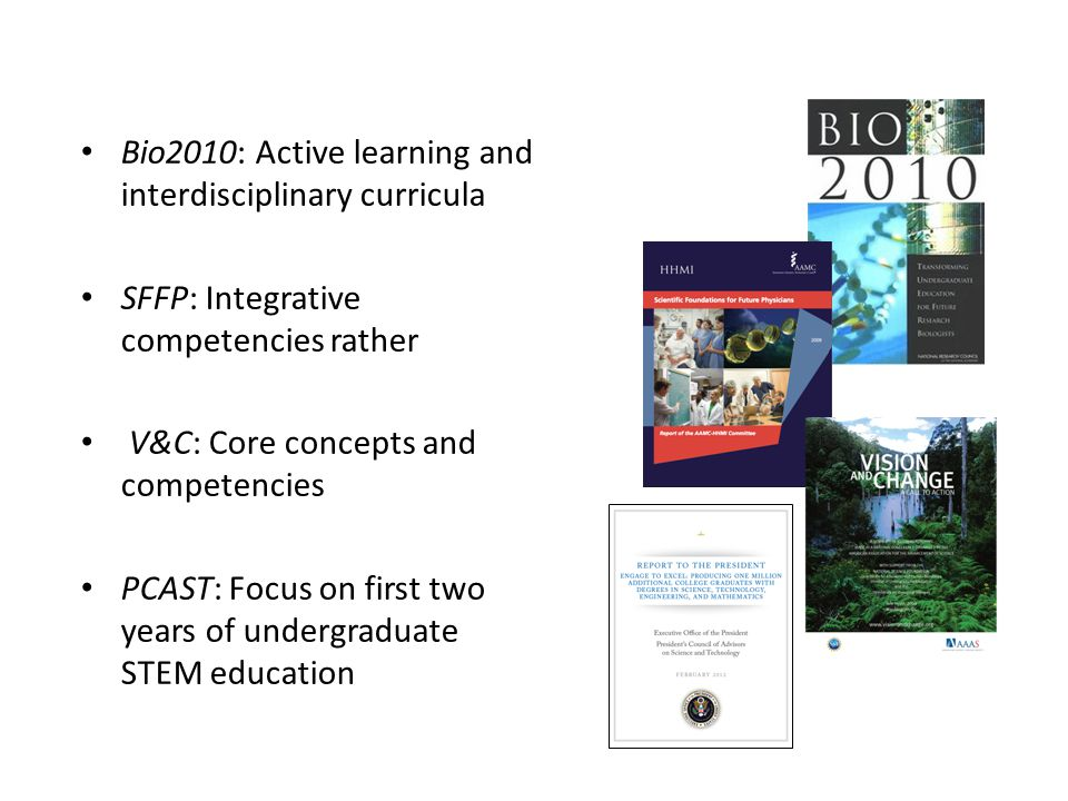 Bio2010: Active learning and interdisciplinary curricula SFFP: Integrative competencies rather V&C: Core concepts and competencies PCAST: Focus on first two years of undergraduate STEM education