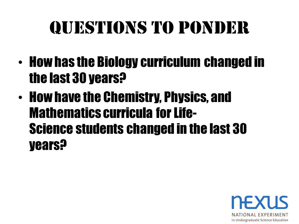 QUESTIONS TO PONDER How has the Biology curriculum changed in the last 30 years.
