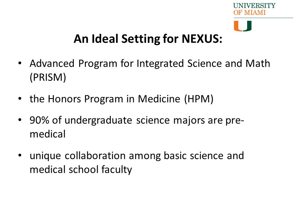 Advanced Program for Integrated Science and Math (PRISM) the Honors Program in Medicine (HPM) 90% of undergraduate science majors are pre- medical unique collaboration among basic science and medical school faculty An Ideal Setting for NEXUS: