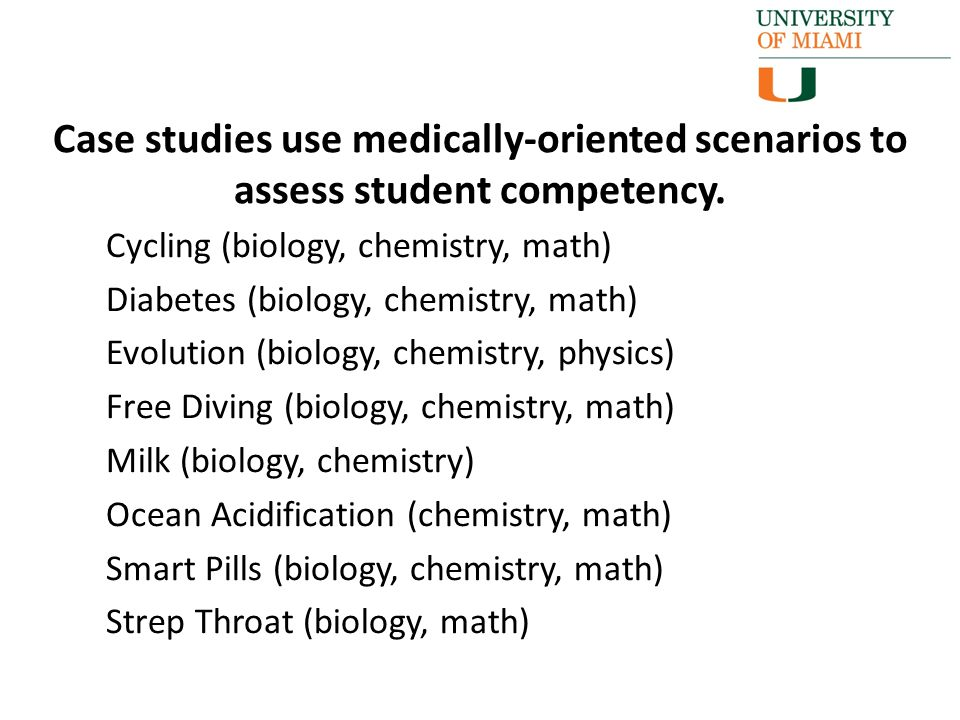 Cycling (biology, chemistry, math) Diabetes (biology, chemistry, math) Evolution (biology, chemistry, physics) Free Diving (biology, chemistry, math) Milk (biology, chemistry) Ocean Acidification (chemistry, math) Smart Pills (biology, chemistry, math) Strep Throat (biology, math) Case studies use medically-oriented scenarios to assess student competency.