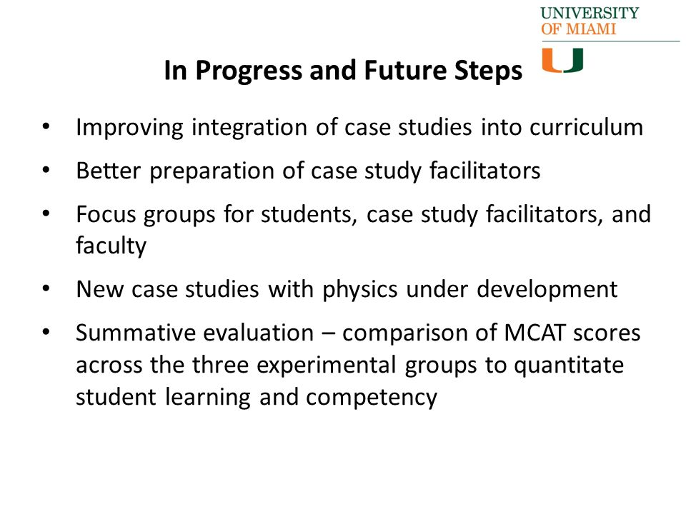 Improving integration of case studies into curriculum Better preparation of case study facilitators Focus groups for students, case study facilitators, and faculty New case studies with physics under development Summative evaluation – comparison of MCAT scores across the three experimental groups to quantitate student learning and competency In Progress and Future Steps