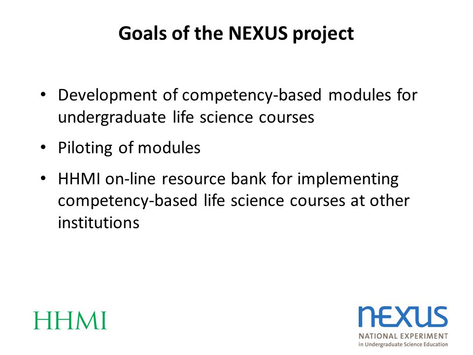 Development of competency-based modules for undergraduate life science courses Piloting of modules HHMI on-line resource bank for implementing competency-based life science courses at other institutions Goals of the NEXUS project