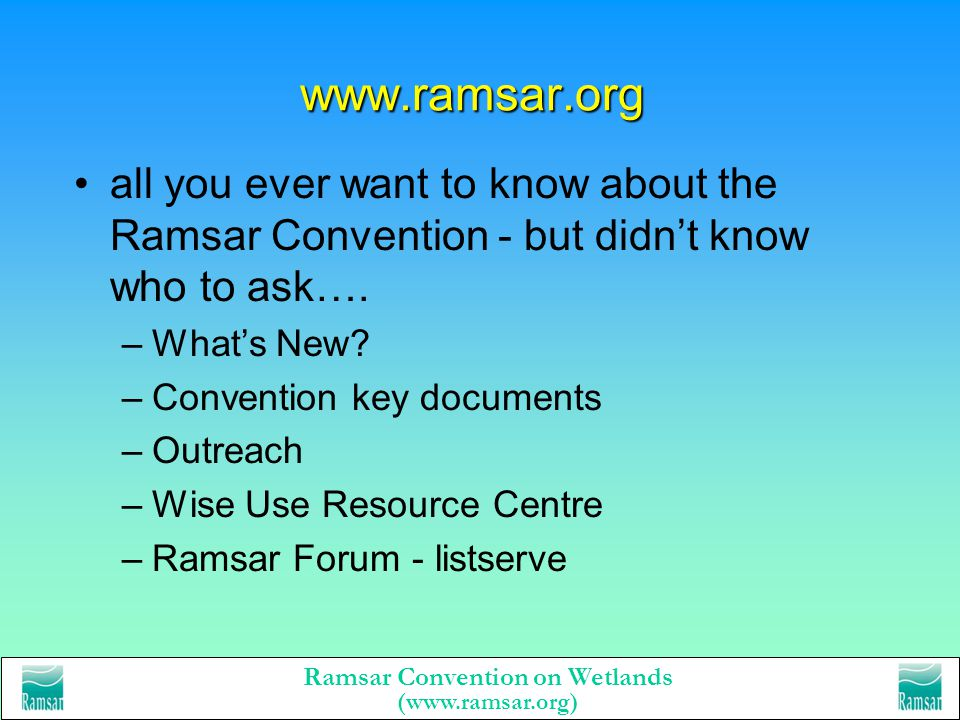Ramsar Convention on Wetlands (www.ramsar.org) Ramsar COP8 17-26 November 2002 Valencia, Spain will approve Resolutions, new guidelines, 2nd Strategic