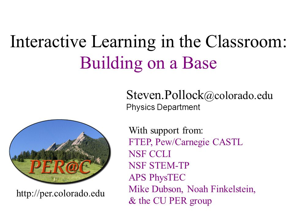 Interactive Learning in the Classroom: Building on a Base Steven.Pollock @colorado.edu Physics Department http://per.colorado.edu With support from: FTEP, Pew/Carnegie CASTL NSF CCLI NSF STEM-TP APS PhysTEC Mike Dubson, Noah Finkelstein, & the CU PER group