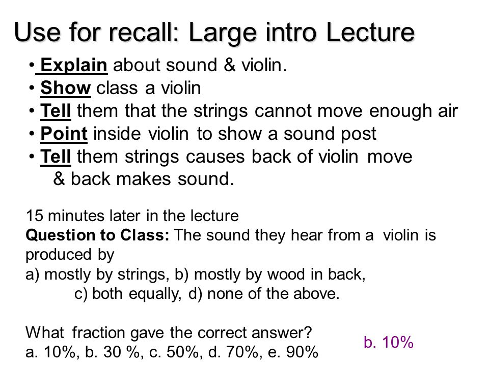 15 minutes later in the lecture Question to Class: The sound they hear from a violin is produced by a) mostly by strings, b) mostly by wood in back, c) both equally, d) none of the above.