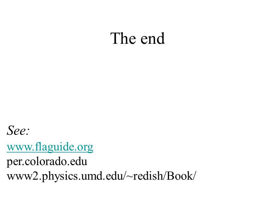The end See: www.flaguide.org per.colorado.edu www2.physics.umd.edu/~redish/Book/ www.flaguide.org