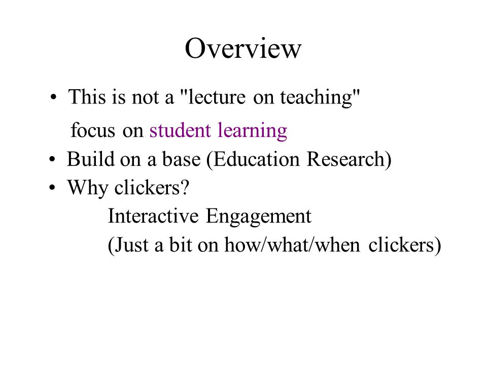 Overview focus on student learning Build on a base (Education Research) Why clickers.