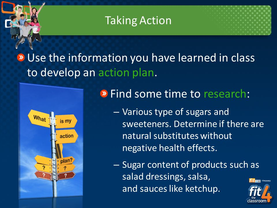 Taking Action Use the information you have learned in class to develop an action plan. Find some time to research: – Various type of sugars and sweete