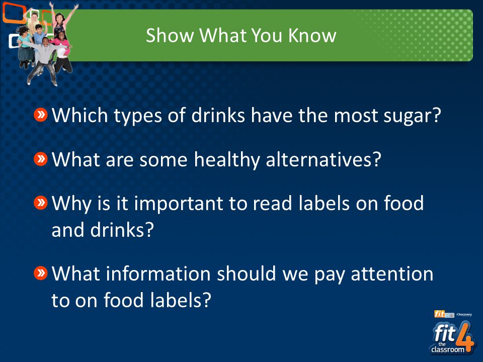 Show What You Know Which types of drinks have the most sugar? What are some healthy alternatives? Why is it important to read labels on food and drink
