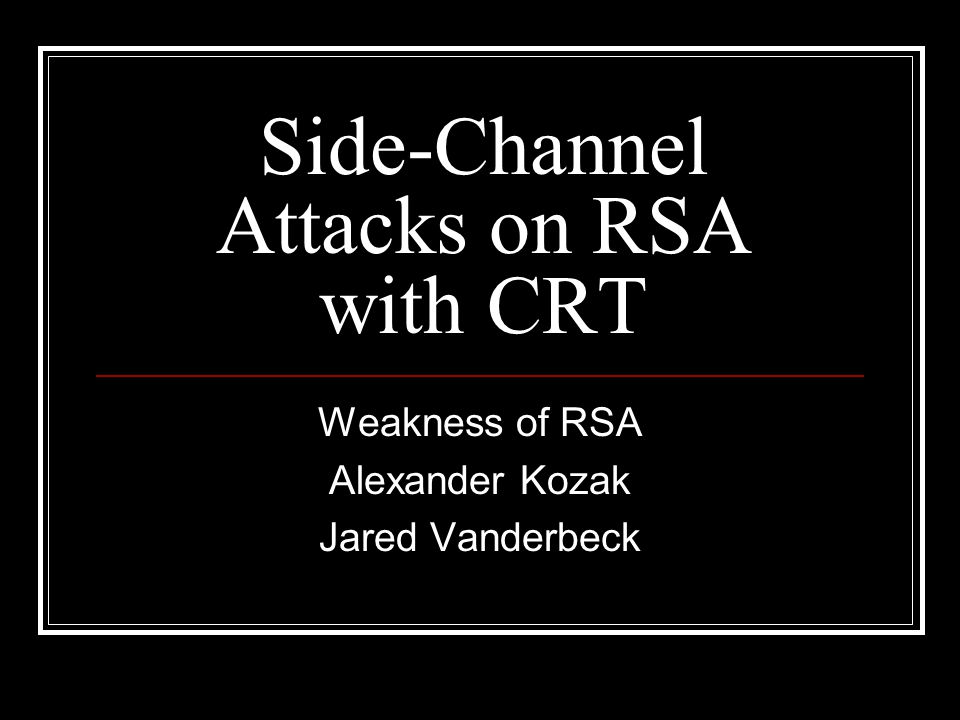 Side-Channel Attacks on RSA with CRT Weakness of RSA Alexander Kozak Jared Vanderbeck